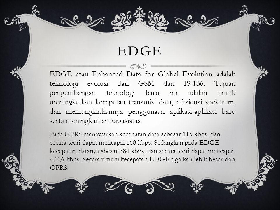 EDGE EDGE atau Enhanced Data for Global Evolution adalah teknologi evolusi dari GSM dan IS-136. Tujuan pengembangan teknologi baru ini adalah untuk me