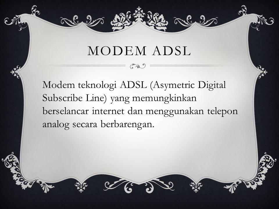 MODEM ADSL Modem teknologi ADSL (Asymetric Digital Subscribe Line) yang memungkinkan berselancar internet dan menggunakan telepon analog secara berbar