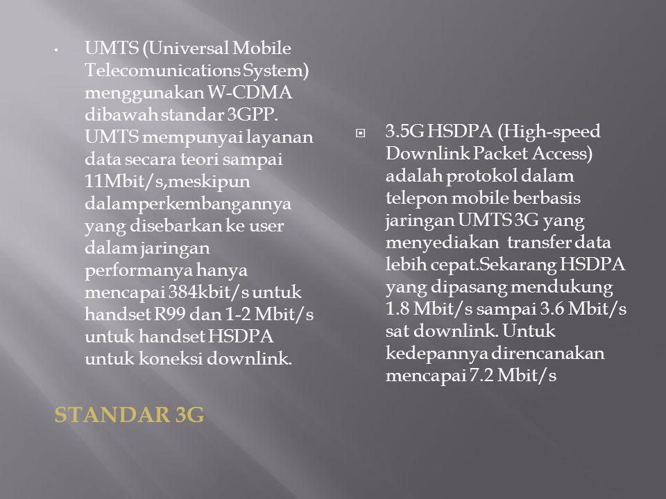 UMTS (Universal Mobile Telecomunications System) menggunakan W-CDMA dibawah standar 3GPP. UMTS mempunyai layanan data secara teori sampai 11Mbit/s,mes