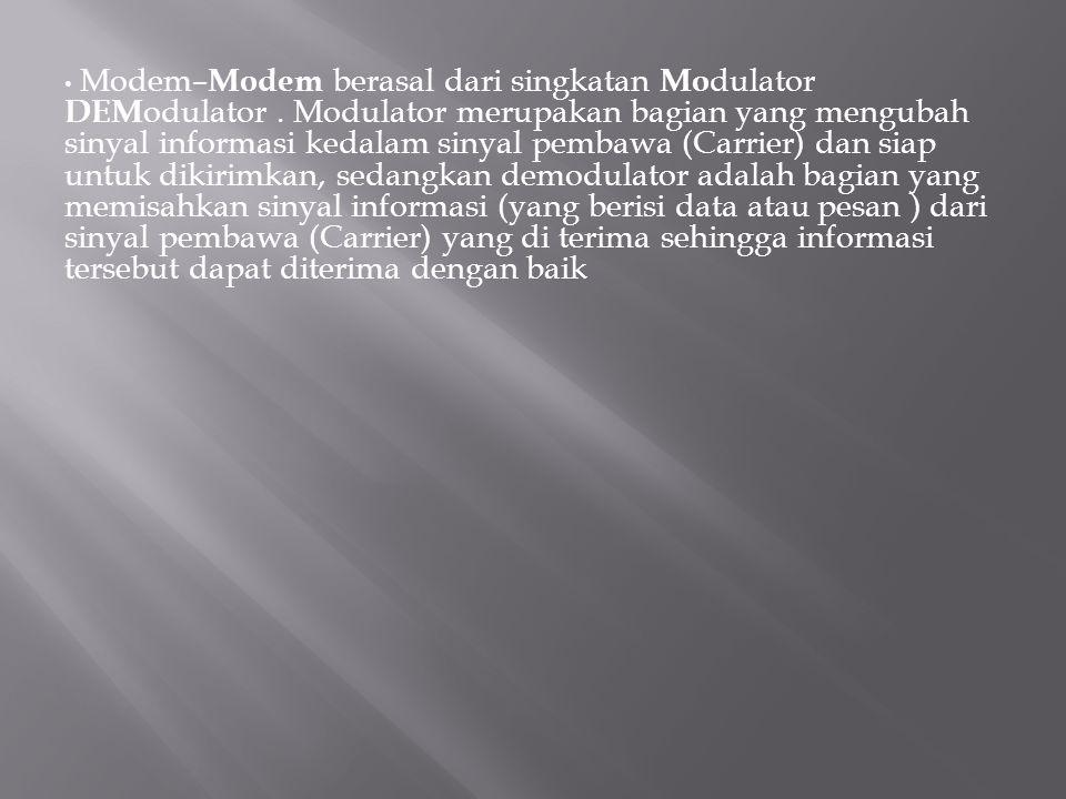 Modem– Modem berasal dari singkatan Mo dulator DEM odulator. Modulator merupakan bagian yang mengubah sinyal informasi kedalam sinyal pembawa (Carrier