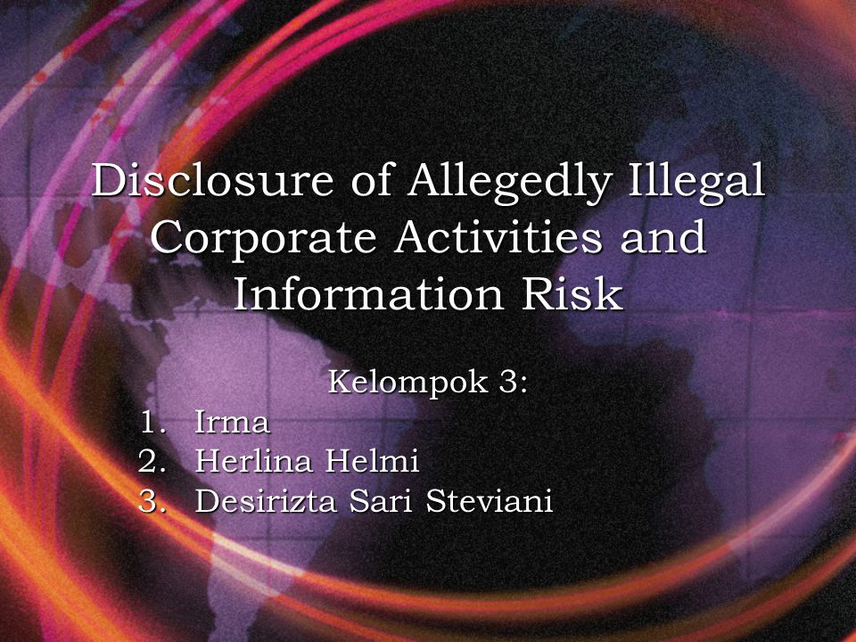 Disclosure of Allegedly Illegal Corporate Activities and Information Risk Kelompok 3: 1.Irma 2.Herlina Helmi 3.Desirizta Sari Steviani