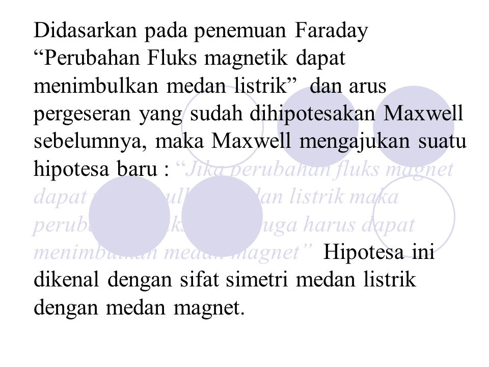 "Didasarkan pada penemuan Faraday ""Perubahan Fluks magnetik dapat menimbulkan medan listrik"" dan arus pergeseran yang sudah dihipotesakan Maxwell sebel"