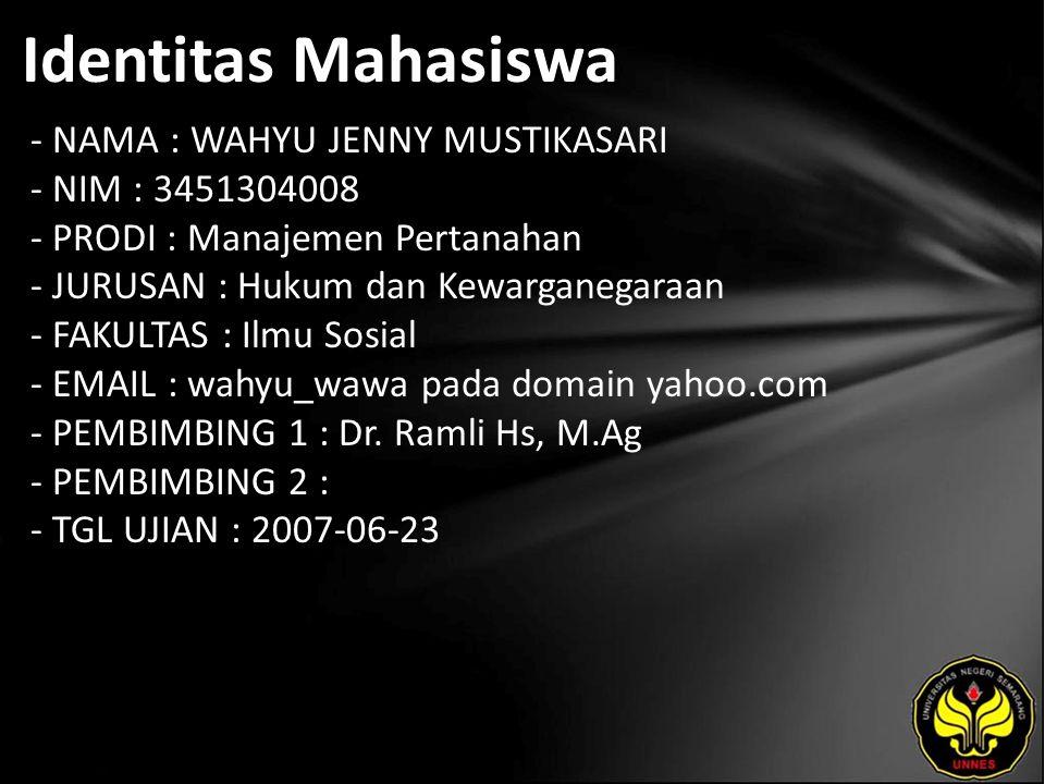 Identitas Mahasiswa - NAMA : WAHYU JENNY MUSTIKASARI - NIM : 3451304008 - PRODI : Manajemen Pertanahan - JURUSAN : Hukum dan Kewarganegaraan - FAKULTAS : Ilmu Sosial - EMAIL : wahyu_wawa pada domain yahoo.com - PEMBIMBING 1 : Dr.