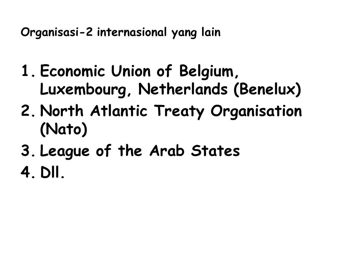 Organisasi-2 internasional yang lain 1.Economic Union of Belgium, Luxembourg, Netherlands (Benelux) 2.North Atlantic Treaty Organisation (Nato) 3.League of the Arab States 4.Dll.