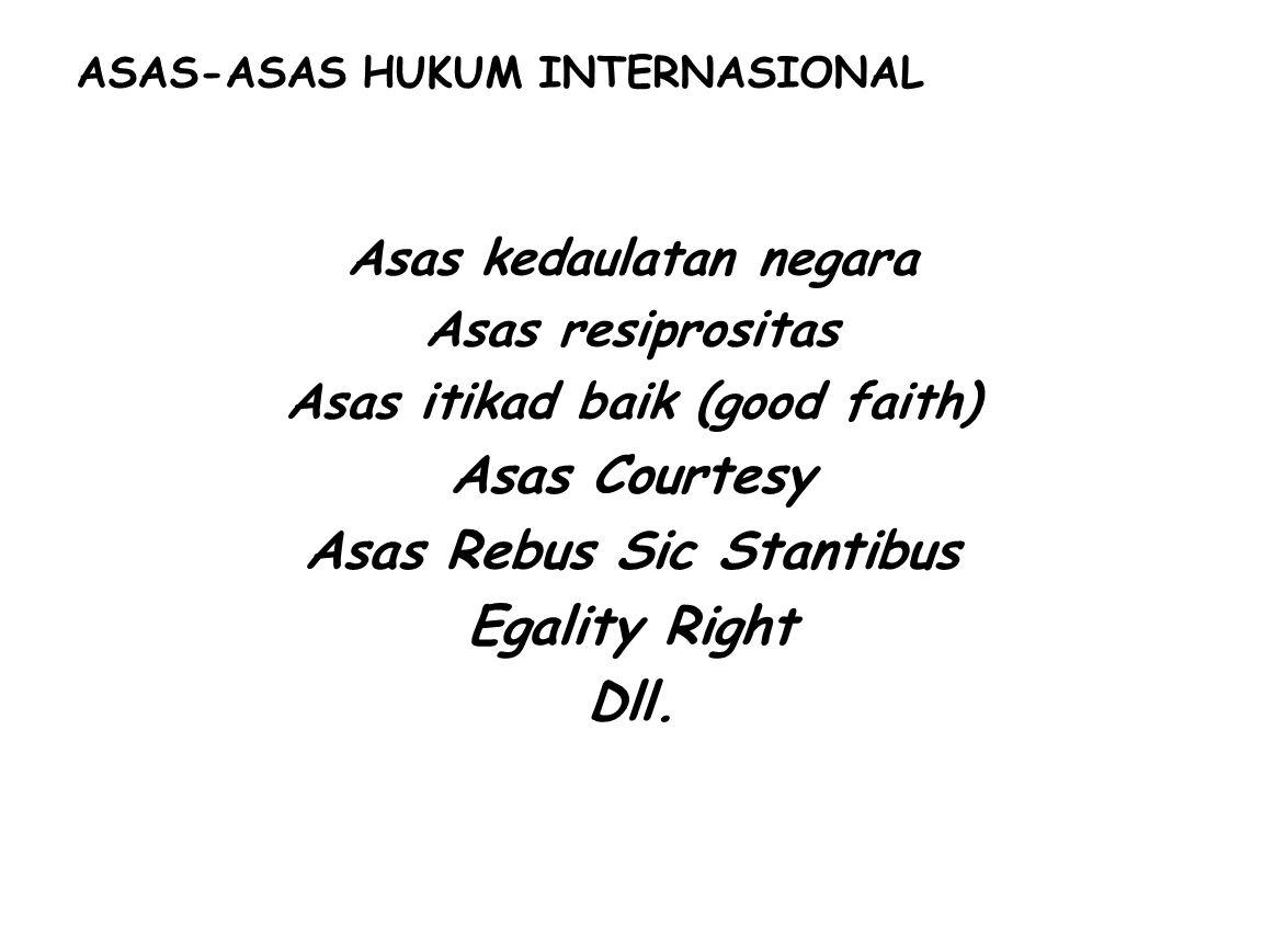 ASAS-ASAS HUKUM INTERNASIONAL Asas kedaulatan negara Asas resiprositas Asas itikad baik (good faith) Asas Courtesy Asas Rebus Sic Stantibus Egality Right Dll.