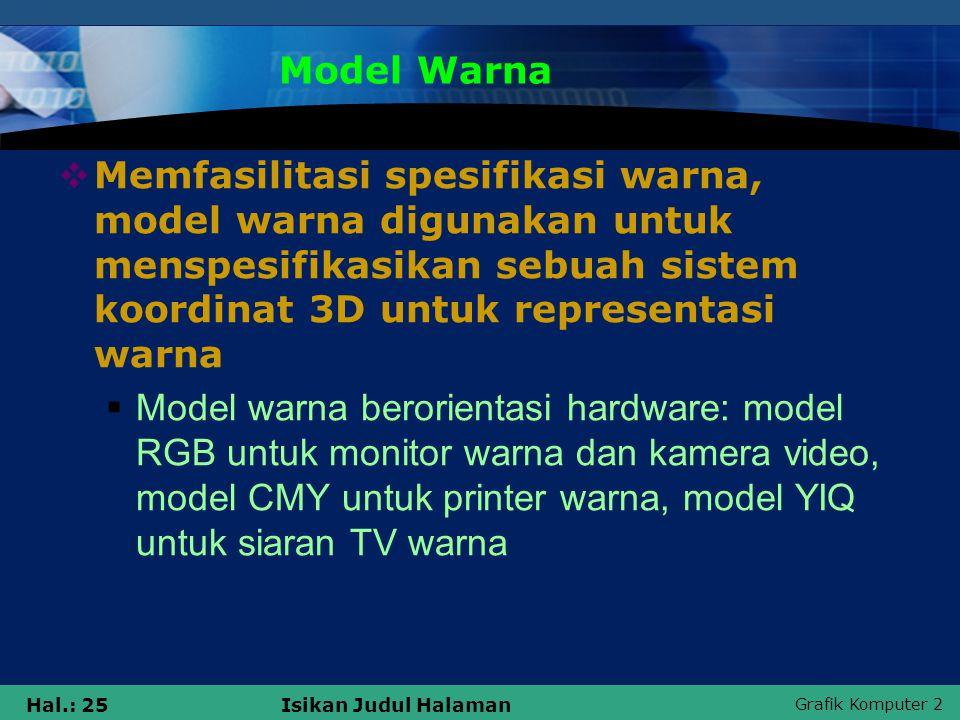 Grafik Komputer 2 Hal.: 25Isikan Judul Halaman Model Warna  Memfasilitasi spesifikasi warna, model warna digunakan untuk menspesifikasikan sebuah sis