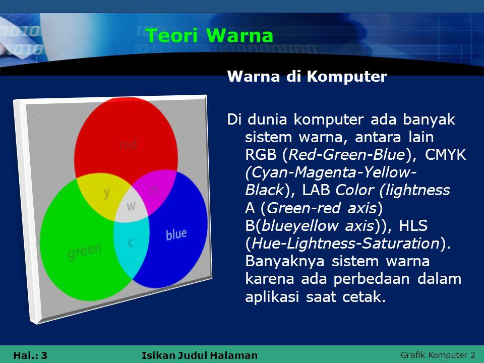Grafik Komputer 2 Hal.: 3Isikan Judul Halaman Teori Warna Warna di Komputer Di dunia komputer ada banyak sistem warna, antara lain RGB (Red-Green-Blue