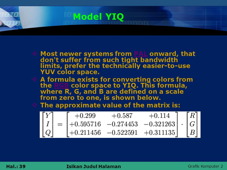 Grafik Komputer 2 Hal.: 39Isikan Judul Halaman Model YIQ  Most newer systems from PAL onward, that don t suffer from such tight bandwidth limits, prefer the technically easier-to-use YUV color space.PAL  A formula exists for converting colors from the RGB color space to YIQ.