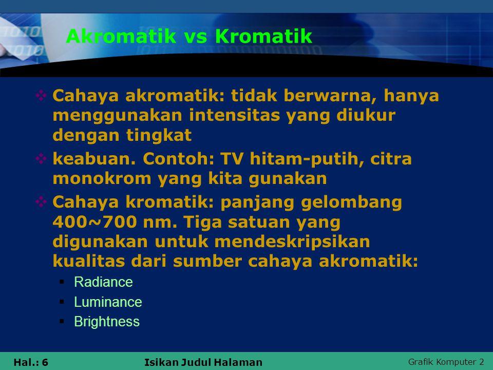 Grafik Komputer 2 Hal.: 6Isikan Judul Halaman Akromatik vs Kromatik  Cahaya akromatik: tidak berwarna, hanya menggunakan intensitas yang diukur denga