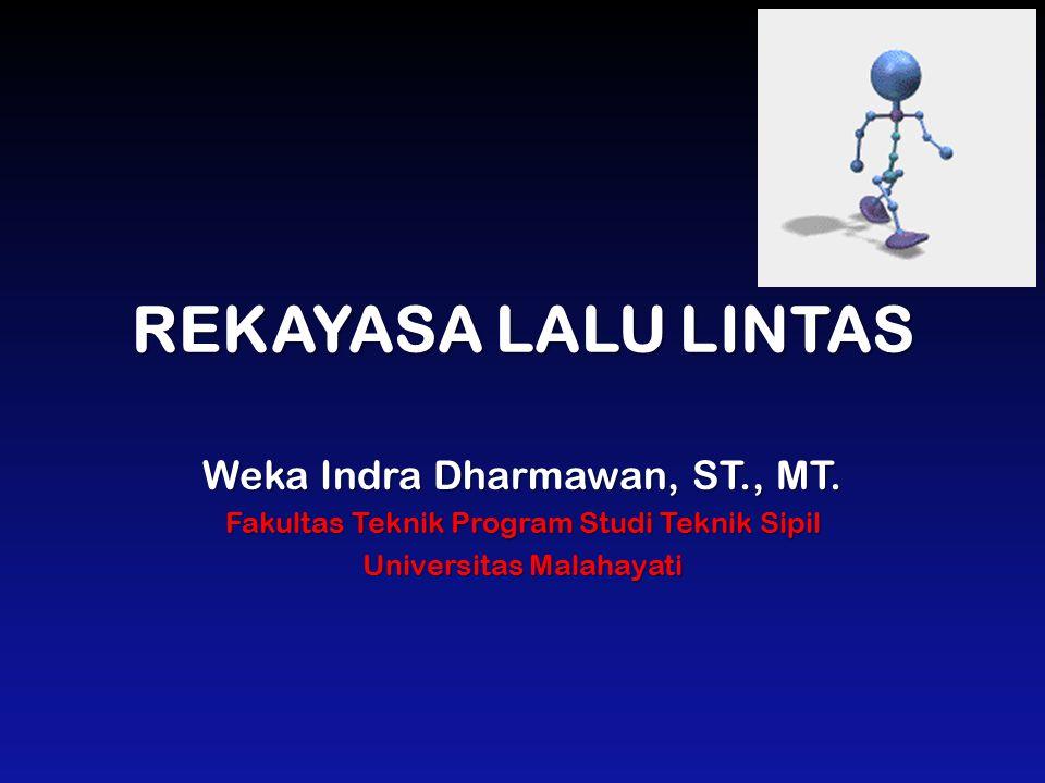 REKAYASA LALU LINTAS Weka Indra Dharmawan, ST., MT. Fakultas Teknik Program Studi Teknik Sipil Universitas Malahayati