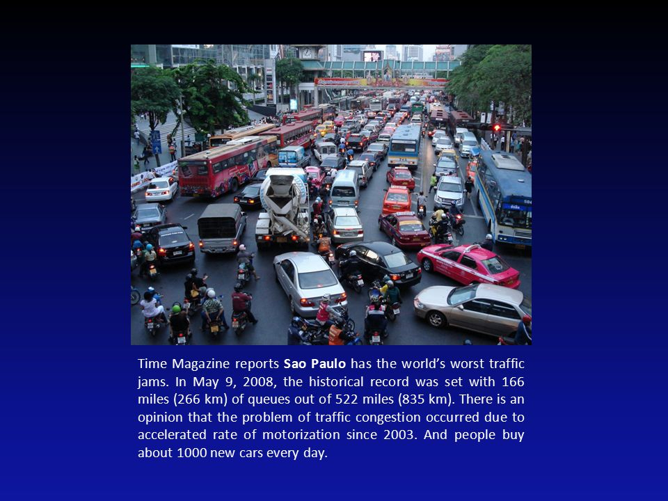 Time Magazine reports Sao Paulo has the world's worst traffic jams. In May 9, 2008, the historical record was set with 166 miles (266 km) of queues ou