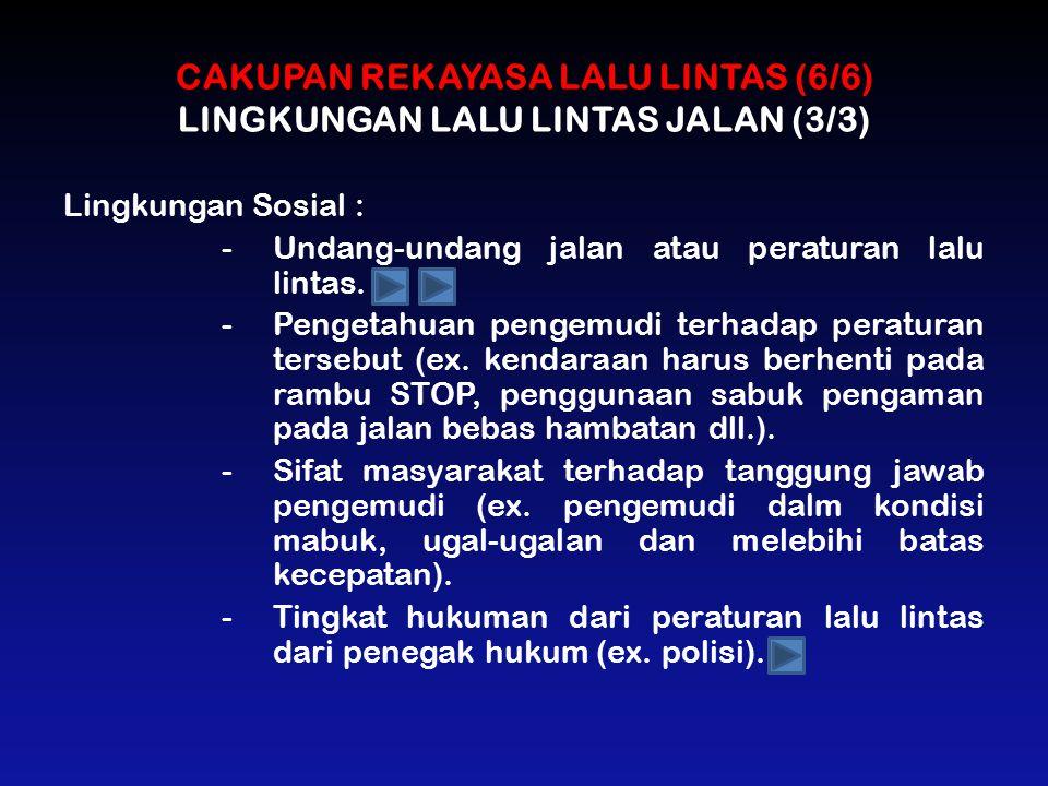 CAKUPAN REKAYASA LALU LINTAS (6/6) LINGKUNGAN LALU LINTAS JALAN (3/3) Lingkungan Sosial : -Undang-undang jalan atau peraturan lalu lintas. -Pengetahua