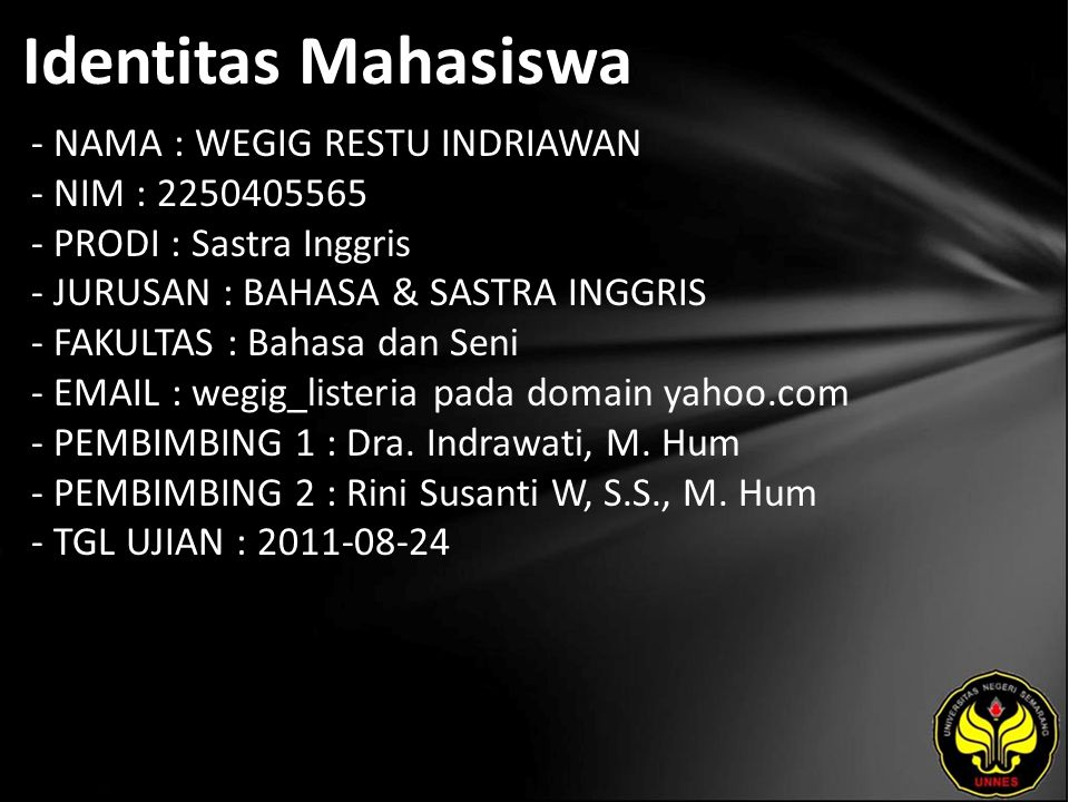 Identitas Mahasiswa - NAMA : WEGIG RESTU INDRIAWAN - NIM : 2250405565 - PRODI : Sastra Inggris - JURUSAN : BAHASA & SASTRA INGGRIS - FAKULTAS : Bahasa dan Seni - EMAIL : wegig_listeria pada domain yahoo.com - PEMBIMBING 1 : Dra.