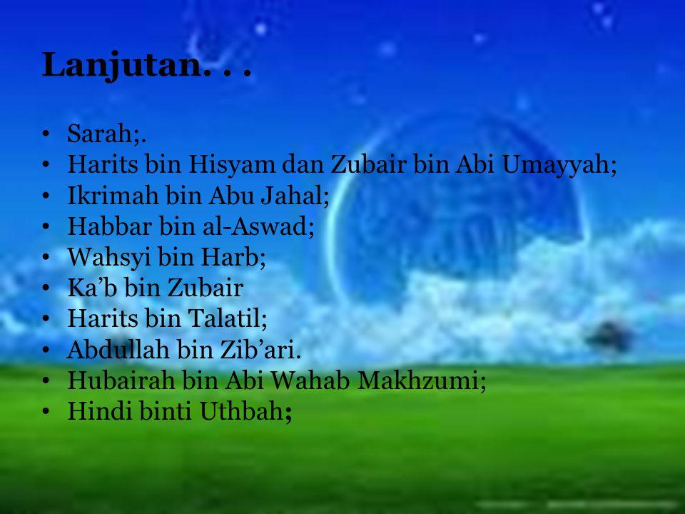 Lanjutan... Sarah;. Harits bin Hisyam dan Zubair bin Abi Umayyah; Ikrimah bin Abu Jahal; Habbar bin al-Aswad; Wahsyi bin Harb; Ka'b bin Zubair Harits