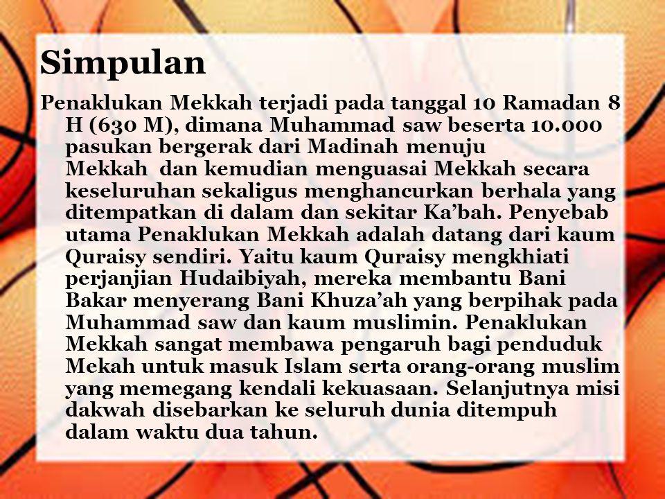 Simpulan Penaklukan Mekkah terjadi pada tanggal 10 Ramadan 8 H (630 M), dimana Muhammad saw beserta 10.000 pasukan bergerak dari Madinah menuju Mekkah