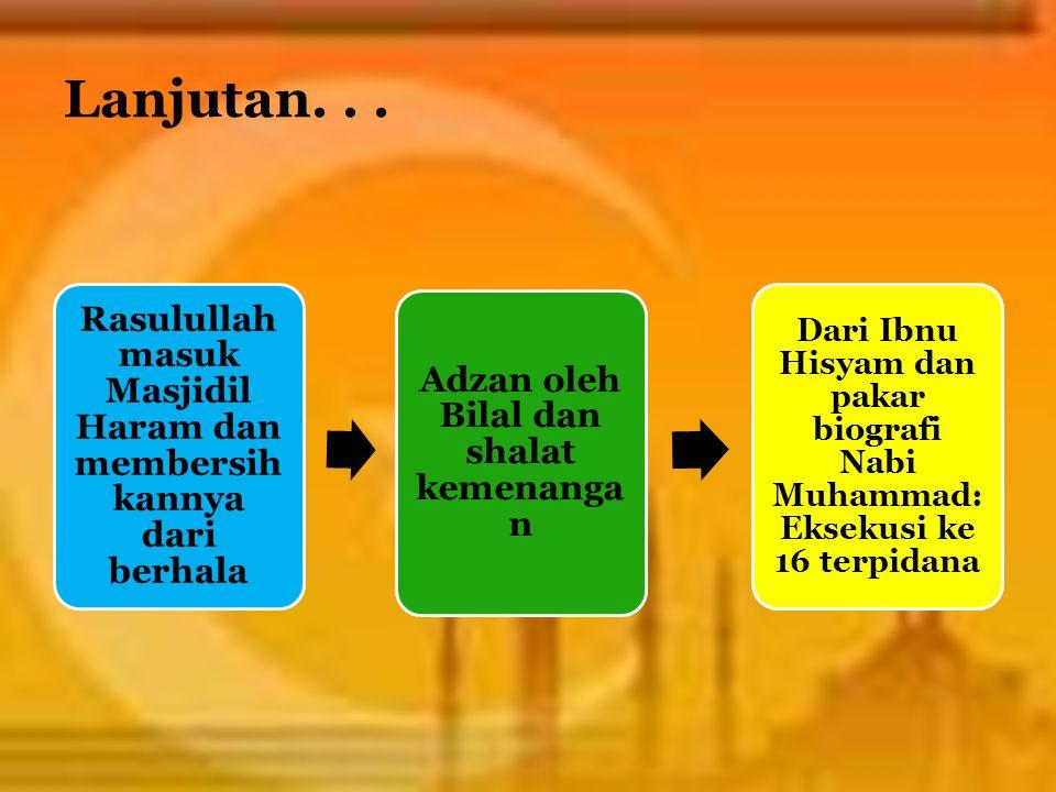 Lanjutan... Rasulullah masuk Masjidil Haram dan membersih kannya dari berhala Adzan oleh Bilal dan shalat kemenanga n Dari Ibnu Hisyam dan pakar biogr