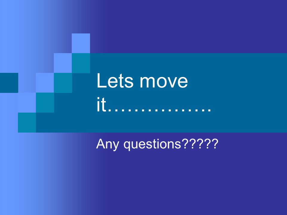 Lets move it……………. Any questions?????