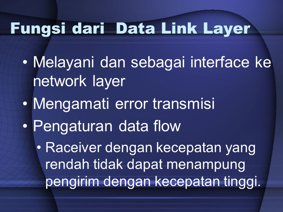 Fungsi dari Data Link Layer Melayani dan sebagai interface ke network layer Mengamati error transmisi Pengaturan data flow Raceiver dengan kecepatan y