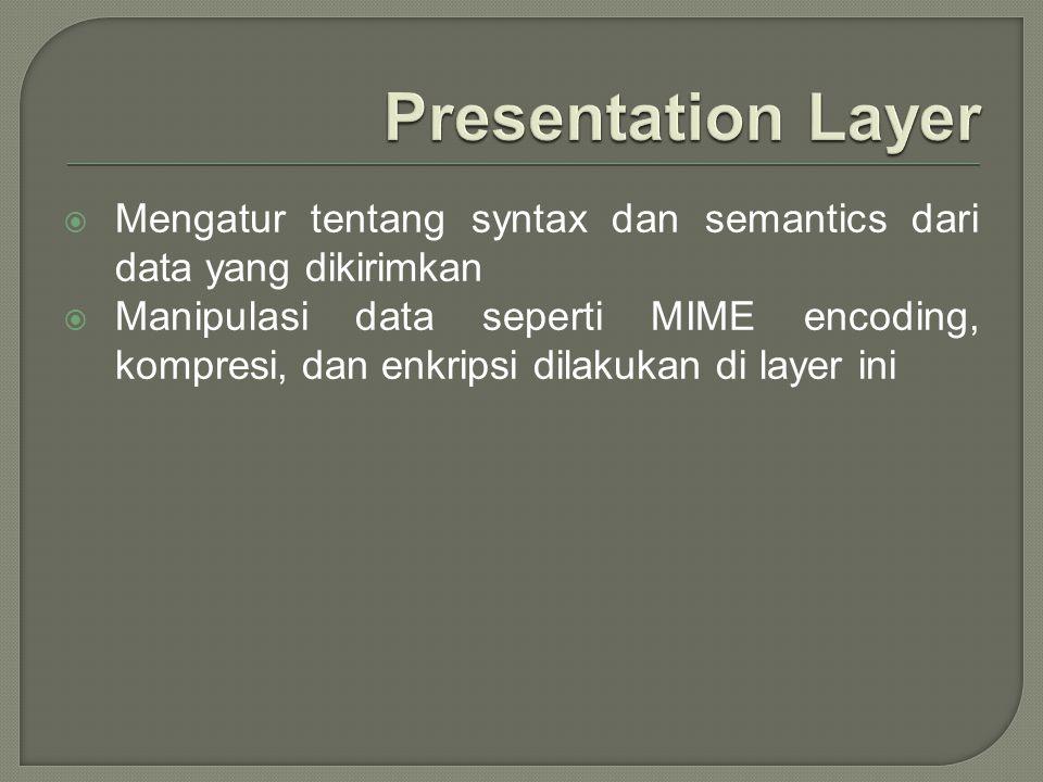  Mengatur tentang syntax dan semantics dari data yang dikirimkan  Manipulasi data seperti MIME encoding, kompresi, dan enkripsi dilakukan di layer i