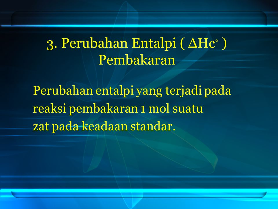 3. Perubahan Entalpi ( ΔHc ◦ ) Pembakaran Perubahan entalpi yang terjadi pada reaksi pembakaran 1 mol suatu zat pada keadaan standar.