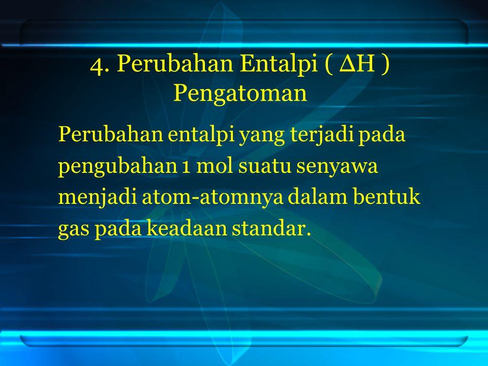 4. Perubahan Entalpi ( ΔH ) Pengatoman Perubahan entalpi yang terjadi pada pengubahan 1 mol suatu senyawa menjadi atom-atomnya dalam bentuk gas pada k