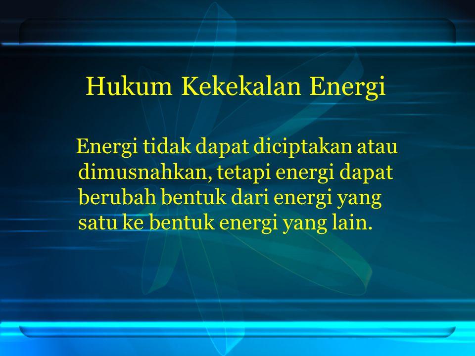 Hukum Kekekalan Energi Energi tidak dapat diciptakan atau dimusnahkan, tetapi energi dapat berubah bentuk dari energi yang satu ke bentuk energi yang