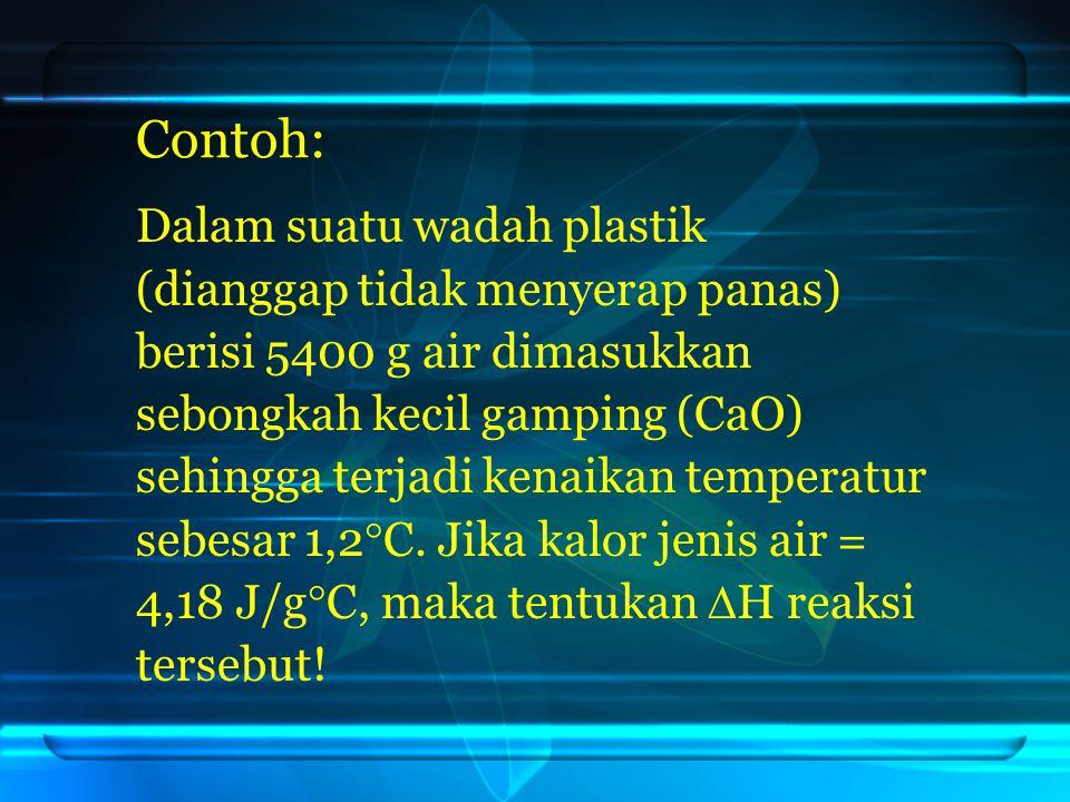 Contoh: Dalam suatu wadah plastik (dianggap tidak menyerap panas) berisi 5400 g air dimasukkan sebongkah kecil gamping (CaO) sehingga terjadi kenaikan