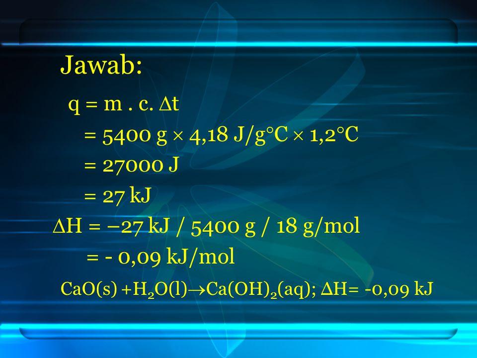 Jawab: = 5400 g  4,18 J/g  C  1,2  C = 27000 J = 27 kJ  H = –27 kJ / 5400 g / 18 g/mol = - 0,09 kJ/mol CaO(s) +H 2 O(l)  Ca(OH) 2 (aq); ΔH= -0,0