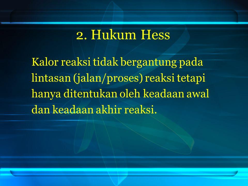 2. Hukum Hess Kalor reaksi tidak bergantung pada lintasan (jalan/proses) reaksi tetapi hanya ditentukan oleh keadaan awal dan keadaan akhir reaksi.