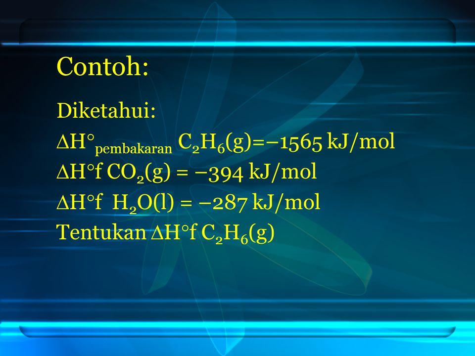 Contoh: Diketahui:  H  pembakaran C 2 H 6 (g)=–1565 kJ/mol  H  f CO 2 (g) = –394 kJ/mol  H  f H 2 O(l) = –287 kJ/mol Tentukan  H  f C 2 H 6 (g