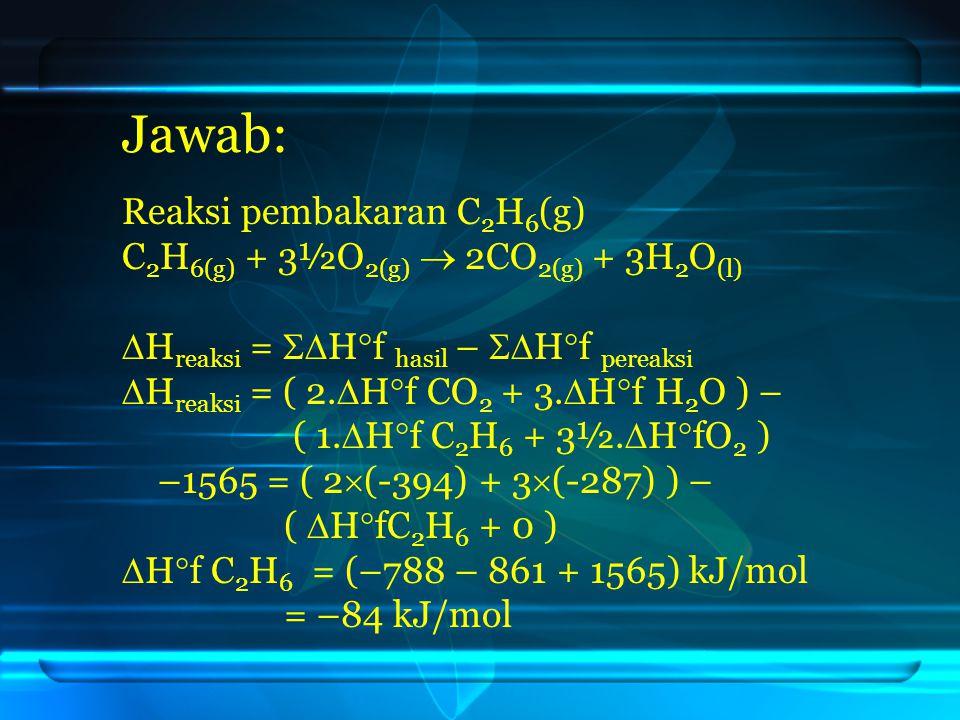 Jawab: Reaksi pembakaran C 2 H 6 (g) C 2 H 6(g) + 3½O 2(g)  2CO 2(g) + 3H 2 O (l)  H reaksi =  H  f hasil –  H  f pereaksi  H reaksi = ( 2. 