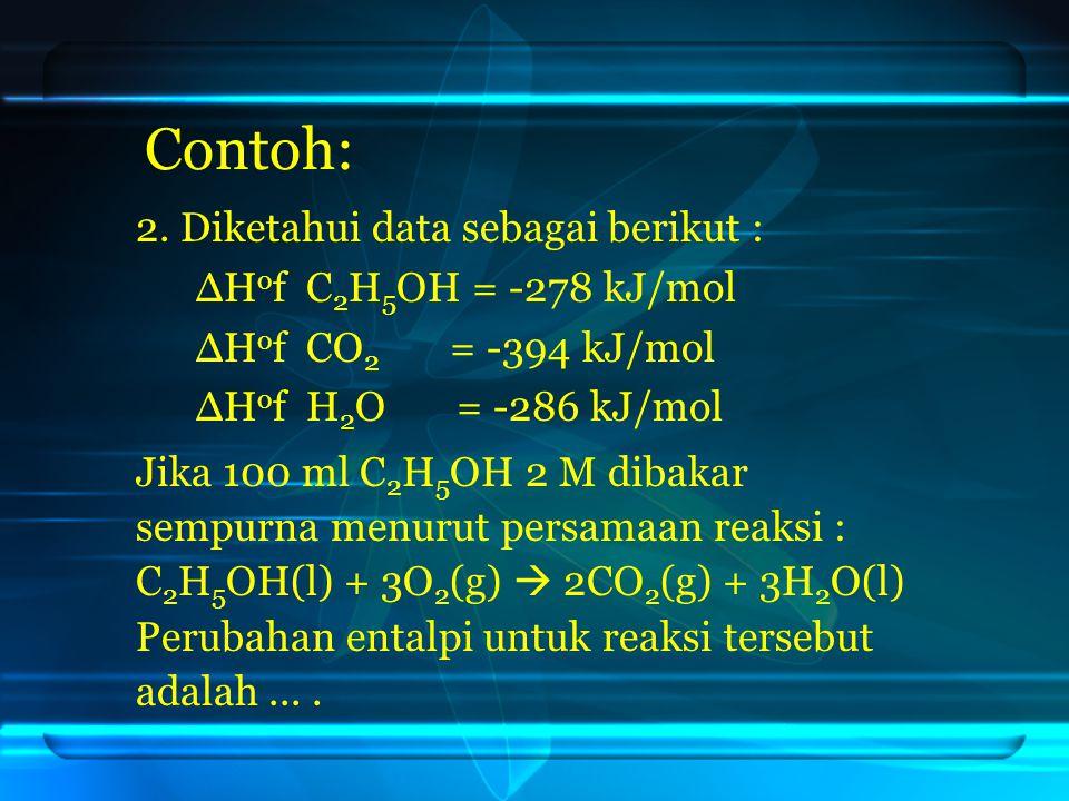 Contoh: 2. Diketahui data sebagai berikut : ∆H o f C 2 H 5 OH = -278 kJ/mol ∆H o f CO 2 = -394 kJ/mol ∆H o f H 2 O = -286 kJ/mol Jika 100 ml C 2 H 5 O