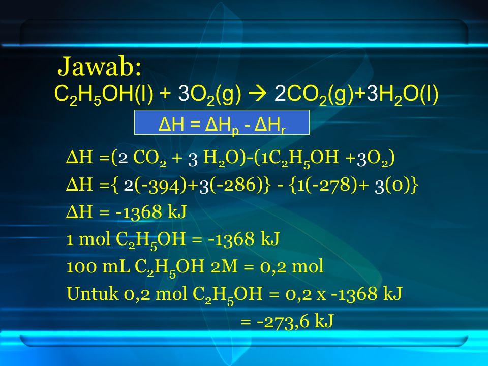 Jawab: C 2 H 5 OH(l) + 3O 2 (g)  2CO 2 (g)+3H 2 O(l) ΔH = ΔH p - ΔH r ΔH =(2 CO 2 + 3 H 2 O)-(1C 2 H 5 OH +3O 2 ) ΔH ={ 2(-394)+3(-286)} - {1(-278)+