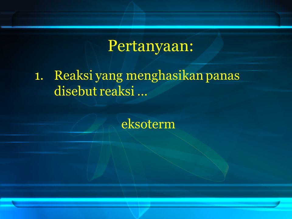 Pertanyaan: 1.Reaksi yang menghasikan panas disebut reaksi … eksoterm