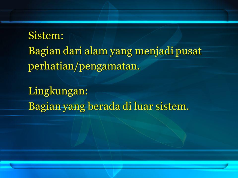 Sistem: Bagian dari alam yang menjadi pusat perhatian/pengamatan. Lingkungan: Bagian yang berada di luar sistem.