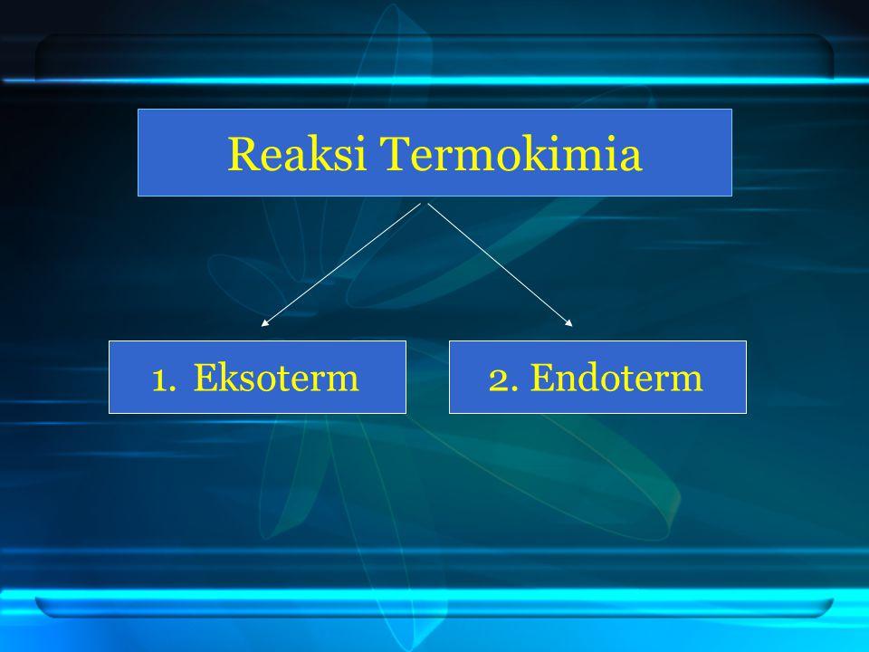 1. 1. Eksoterm2. Endoterm Reaksi Termokimia