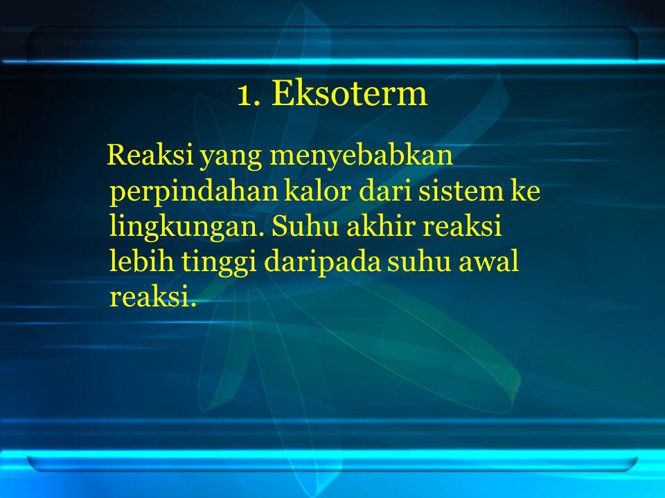 1. Eksoterm Reaksi yang menyebabkan perpindahan kalor dari sistem ke lingkungan. Suhu akhir reaksi lebih tinggi daripada suhu awal reaksi.