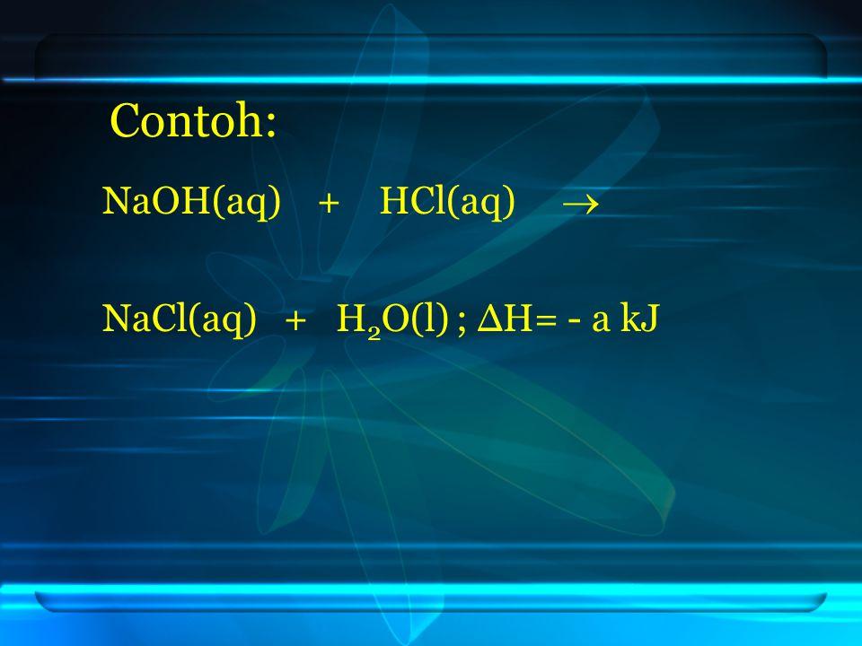 Contoh: NaOH(aq) + HCl(aq)  NaCl(aq) + H 2 O(l) ; ΔH= - a kJ