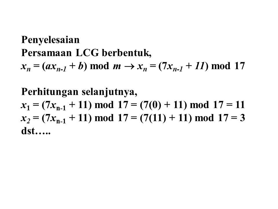 Penyelesaian Persamaan LCG berbentuk, x n = (ax n-1 + b) mod m  x n = (7x n-1 + 11) mod 17 Perhitungan selanjutnya, x 1 = (7x n-1 + 11) mod 17 = (7(0