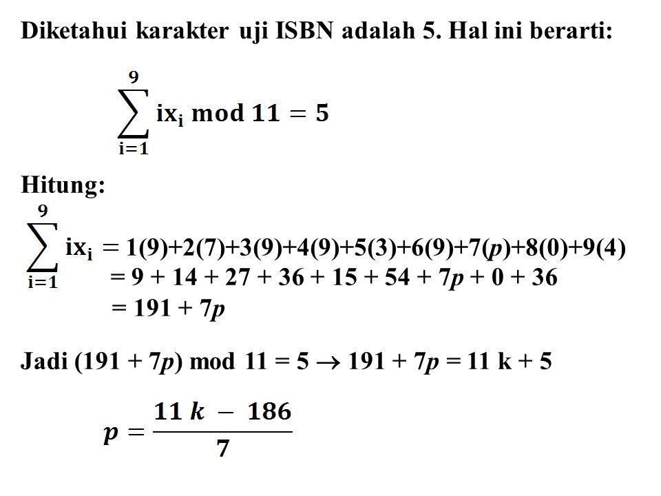 Diketahui karakter uji ISBN adalah 5. Hal ini berarti: Hitung: = 9 + 14 + 27 + 36 + 15 + 54 + 7p + 0 + 36 = 191 + 7p Jadi (191 + 7p) mod 11 = 5  191