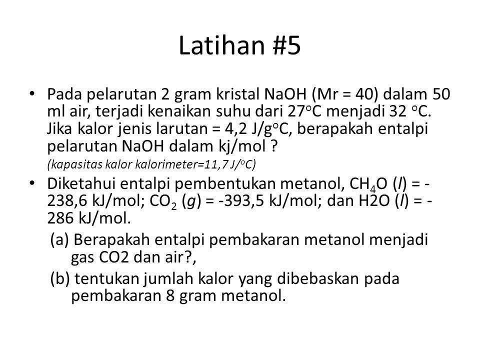 Latihan #5 Pada pelarutan 2 gram kristal NaOH (Mr = 40) dalam 50 ml air, terjadi kenaikan suhu dari 27 o C menjadi 32 o C. Jika kalor jenis larutan =