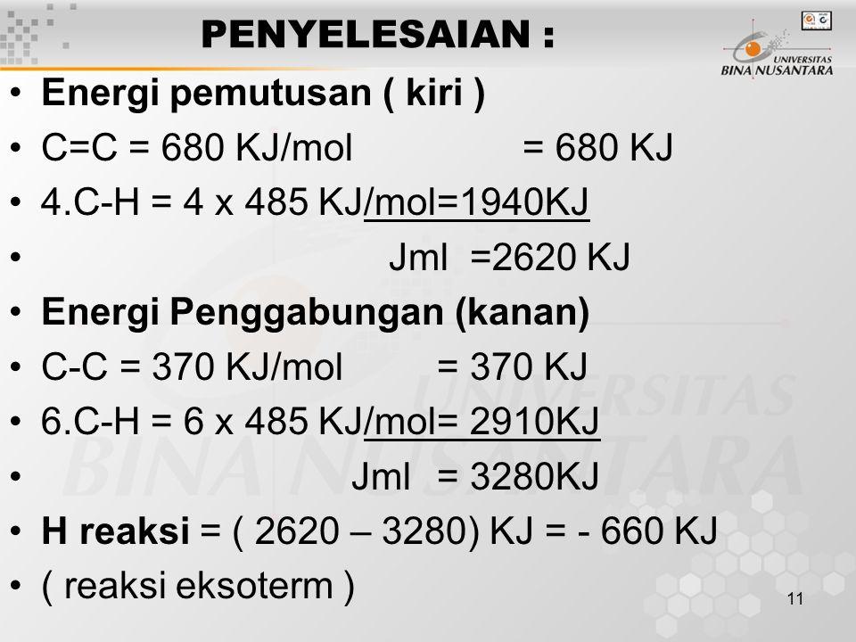 11 PENYELESAIAN : Energi pemutusan ( kiri ) C=C = 680 KJ/mol= 680 KJ 4.C-H = 4 x 485 KJ/mol=1940KJ Jml =2620 KJ Energi Penggabungan (kanan) C-C = 370