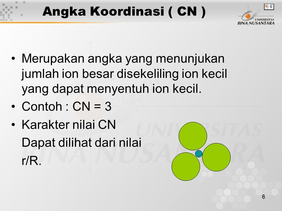 6 Angka Koordinasi ( CN ) Merupakan angka yang menunjukan jumlah ion besar disekeliling ion kecil yang dapat menyentuh ion kecil. Contoh : CN = 3 Kara