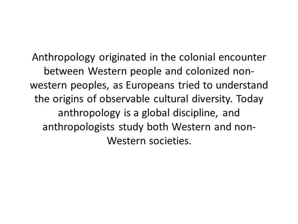 Anthropology originated in the colonial encounter between Western people and colonized non- western peoples, as Europeans tried to understand the origins of observable cultural diversity.