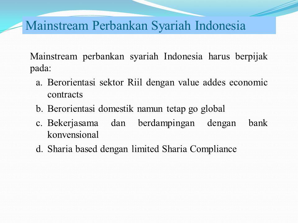 Mainstream Perbankan Syariah Indonesia Mainstream perbankan syariah Indonesia harus berpijak pada: a.Berorientasi sektor Riil dengan value addes economic contracts b.Berorientasi domestik namun tetap go global c.Bekerjasama dan berdampingan dengan bank konvensional d.Sharia based dengan limited Sharia Compliance