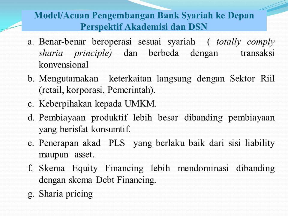 Model/Acuan Pengembangan Bank Syariah ke Depan Perspektif Akademisi dan DSN a.Benar-benar beroperasi sesuai syariah ( totally comply sharia principle) dan berbeda dengan transaksi konvensional b.Mengutamakan keterkaitan langsung dengan Sektor Riil (retail, korporasi, Pemerintah).