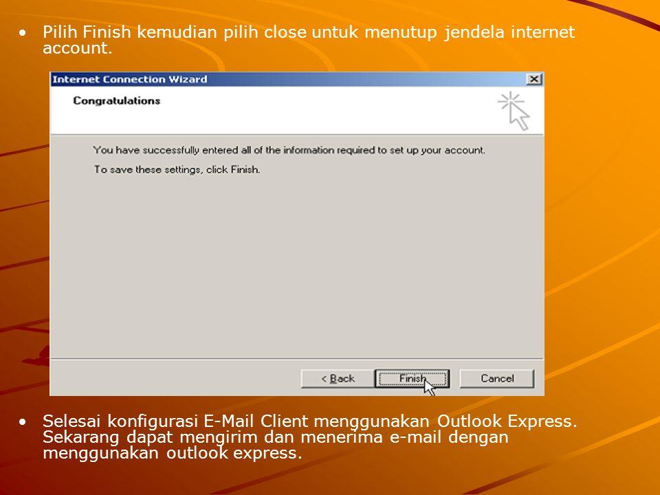 Pilih Finish kemudian pilih close untuk menutup jendela internet account. Selesai konfigurasi E-Mail Client menggunakan Outlook Express. Sekarang dapa