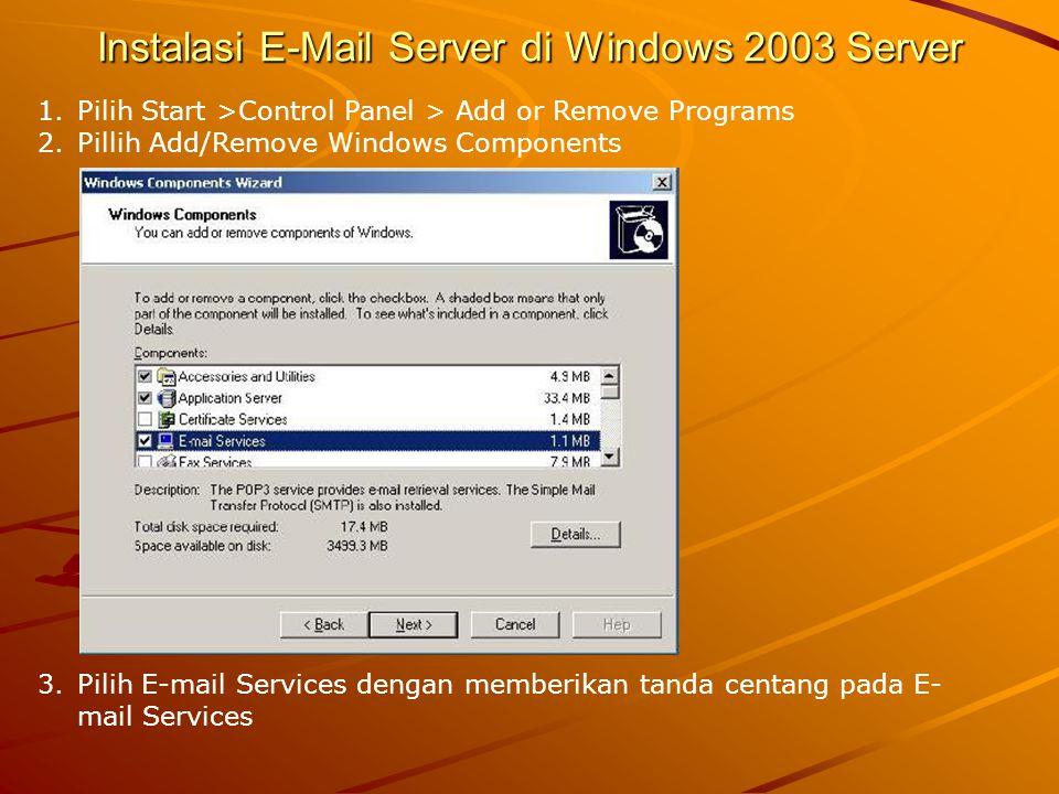 Instalasi E-Mail Server di Windows 2003 Server 1.Pilih Start >Control Panel > Add or Remove Programs 2.Pillih Add/Remove Windows Components 3.Pilih E-
