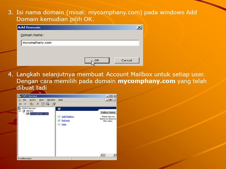 3.Isi nama domain (misal: mycomphany.com) pada windows Add Domain kemudian pilih OK. 4.Langkah selanjutnya membuat Account Mailbox untuk setiap user.