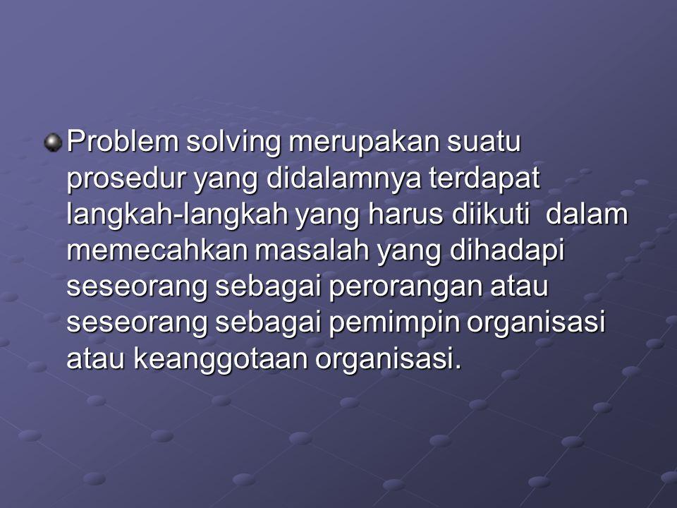 Problem solving merupakan suatu prosedur yang didalamnya terdapat langkah-langkah yang harus diikuti dalam memecahkan masalah yang dihadapi seseorang